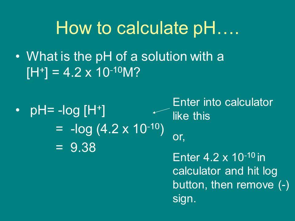 How to calculate pH…. What is the pH of a solution with a [H+] = 4.2 x 10-10M pH= -log [H+]